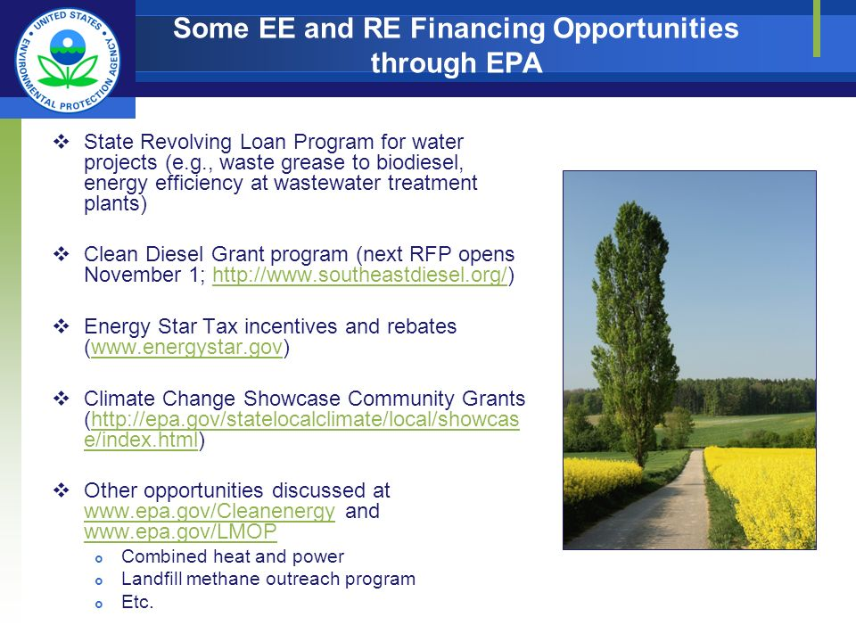 Some EE and RE Financing Opportunities through EPA State Revolving Loan Program for water projects (e.g., waste grease to biodiesel, energy efficiency at wastewater treatment plants) Clean Diesel Grant program (next RFP opens November 1; http://www.southeastdiesel.org/)http://www.southeastdiesel.org/ Energy Star Tax incentives and rebates (www.energystar.gov)www.energystar.gov Climate Change Showcase Community Grants (http://epa.gov/statelocalclimate/local/showcas e/index.html)http://epa.gov/statelocalclimate/local/showcas e/index.html Other opportunities discussed at www.epa.gov/Cleanenergy and www.epa.gov/LMOP www.epa.gov/Cleanenergy www.epa.gov/LMOP Combined heat and power Landfill methane outreach program Etc.