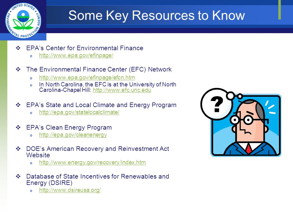 Some Key Resources to Know EPAs Center for Environmental Finance http://www.epa.gov/efinpage/ The Environmental Finance Center (EFC) Network http://www.epa.gov/efinpage/efcn.htm In North Carolina, the EFC is at the University of North Carolina-Chapel Hill: http://www.efc.unc.eduhttp://www.efc.unc.edu EPAs State and Local Climate and Energy Program http://epa.gov/statelocalclimate/ EPAs Clean Energy Program http://epa.gov/cleanenergy DOEs American Recovery and Reinvestment Act Website http://www.energy.gov/recovery/index.htm Database of State Incentives for Renewables and Energy (DSIRE) http://www.dsireusa.org/