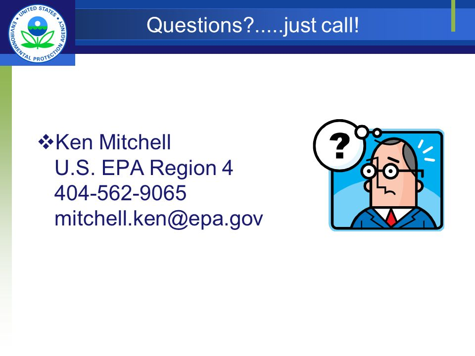 Questions .....just call! Ken Mitchell U.S. EPA Region 4 404-562-9065 mitchell.ken@epa.gov