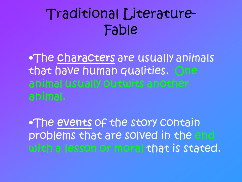 Traditional Literature- Fable The characters are usually animals that have human qualities. One animal usually outwits another animal. The events of t