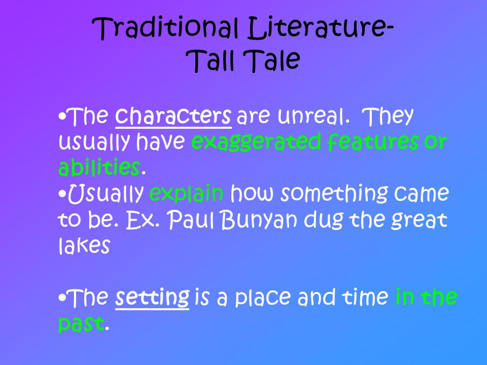 Traditional Literature- Tall Tale The characters are unreal. They usually have exaggerated features or abilities. Usually explain how something came t