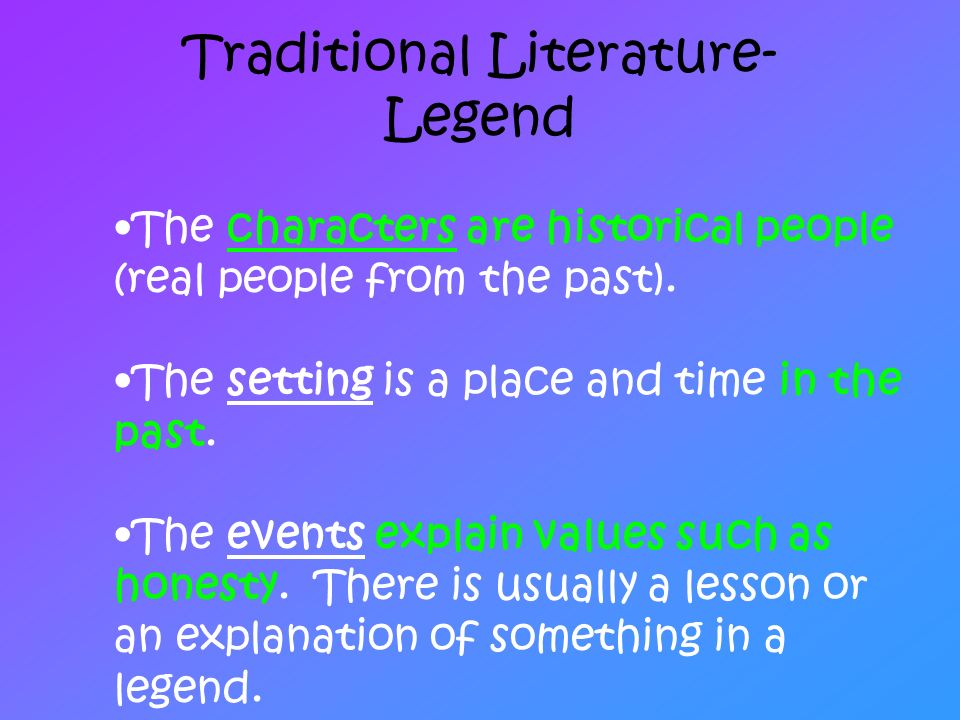 Traditional Literature- Legend The characters are historical people (real people from the past). The setting is a place and time in the past. The even