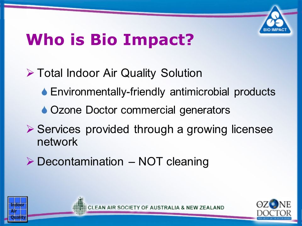 Who is Bio Impact? Total Indoor Air Quality Solution Environmentally-friendly antimicrobial products Ozone Doctor commercial generators Services provi