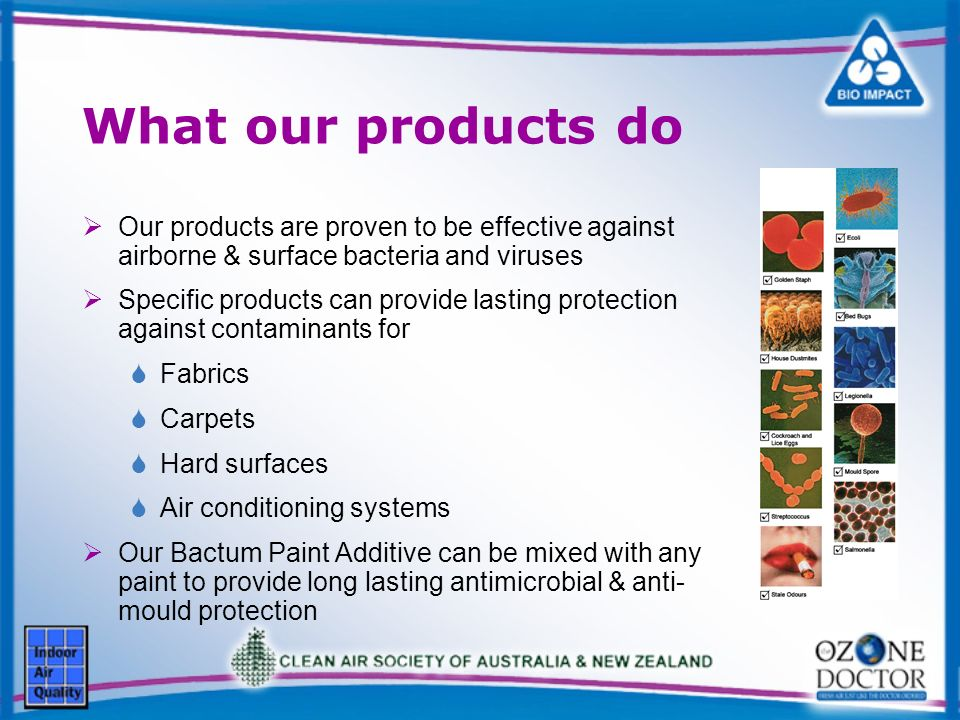 What our products do Our products are proven to be effective against airborne & surface bacteria and viruses Specific products can provide lasting protection against contaminants for Fabrics Carpets Hard surfaces Air conditioning systems Our Bactum Paint Additive can be mixed with any paint to provide long lasting antimicrobial & anti- mould protection