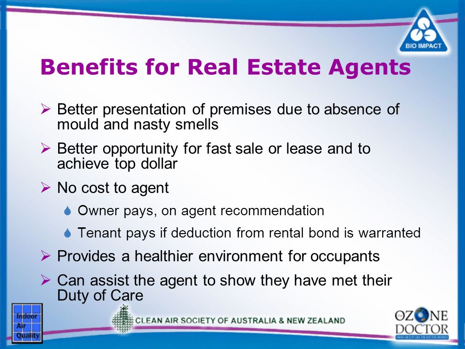 Benefits for Real Estate Agents Better presentation of premises due to absence of mould and nasty smells Better opportunity for fast sale or lease and