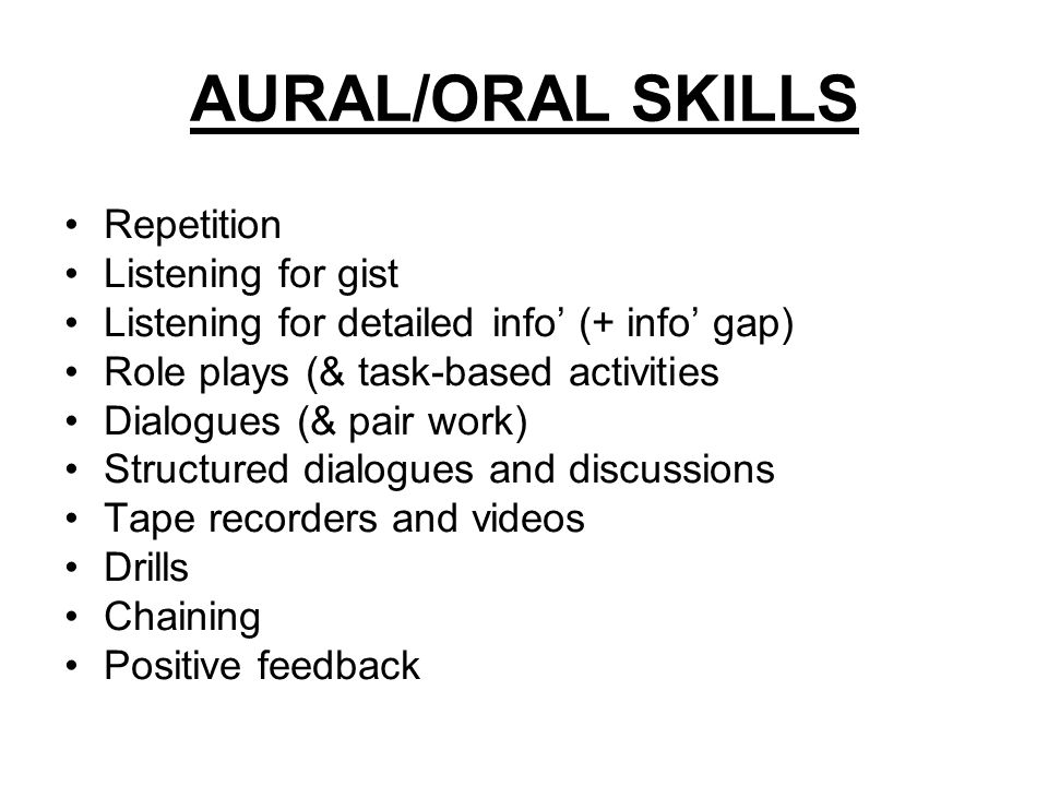 AURAL/ORAL SKILLS Repetition Listening for gist Listening for detailed info (+ info gap) Role plays (& task-based activities Dialogues (& pair work) S