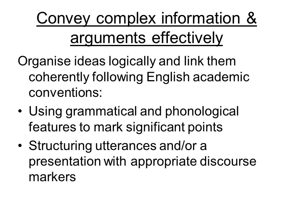 Convey complex information & arguments effectively Organise ideas logically and link them coherently following English academic conventions: Using gra