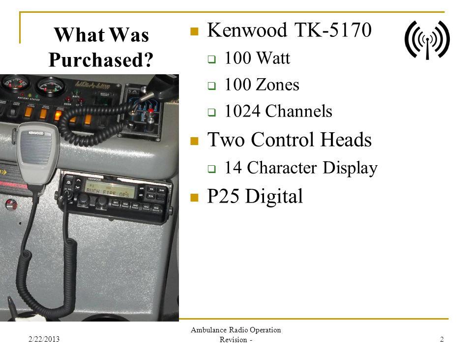 What Was Purchased? Kenwood TK-5170 100 Watt 100 Zones 1024 Channels Two Control Heads 14 Character Display P25 Digital 2/22/2013 Ambulance Radio Oper