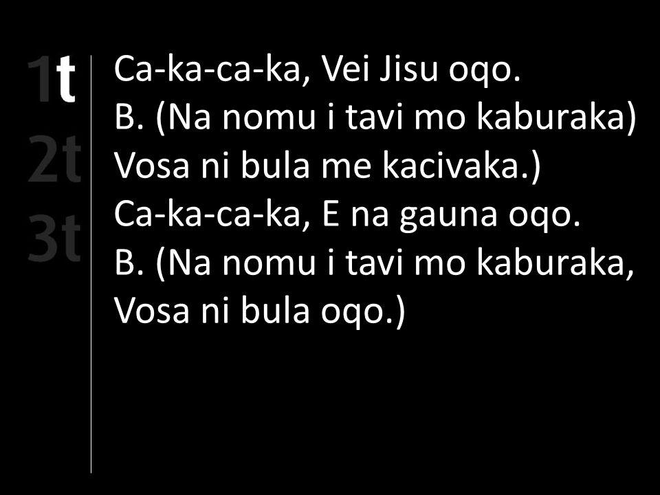 Ca-ka-ca-ka, Vei Jisu oqo. B.