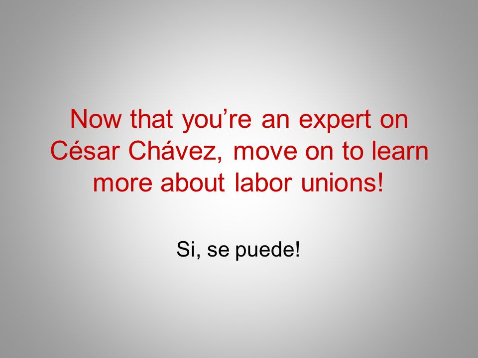 Now that youre an expert on César Chávez, move on to learn more about labor unions! Si, se puede!