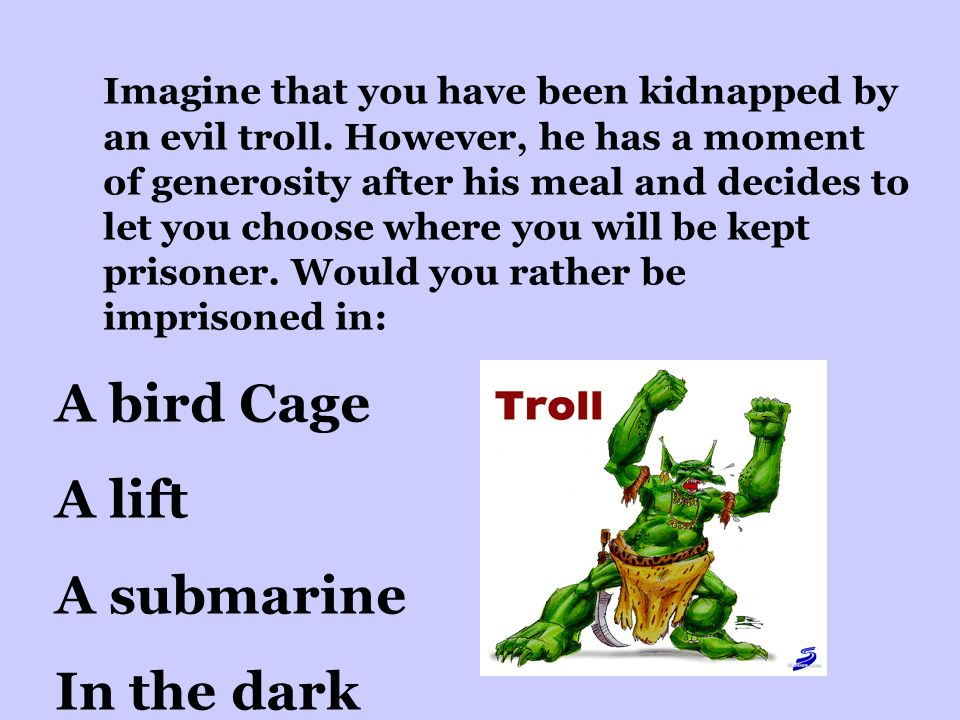 Imagine that you have been kidnapped by an evil troll.