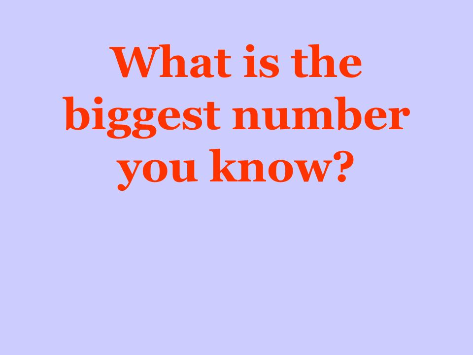 What is the biggest number you know