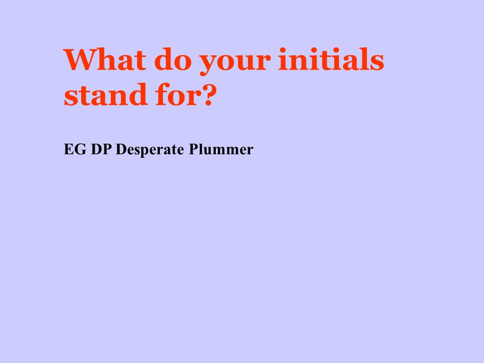 What do your initials stand for EG DP Desperate Plummer