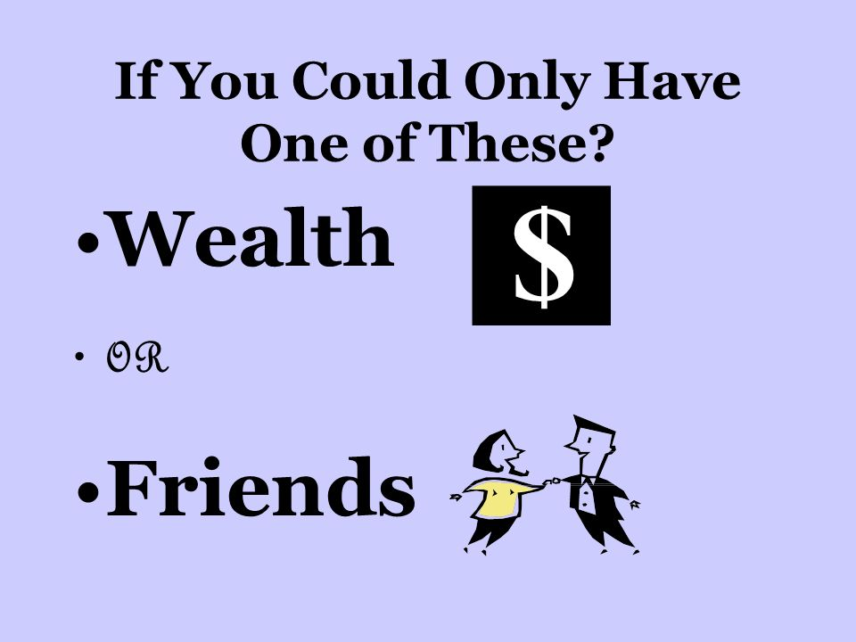 If You Could Only Have One of These Wealth OR Friends