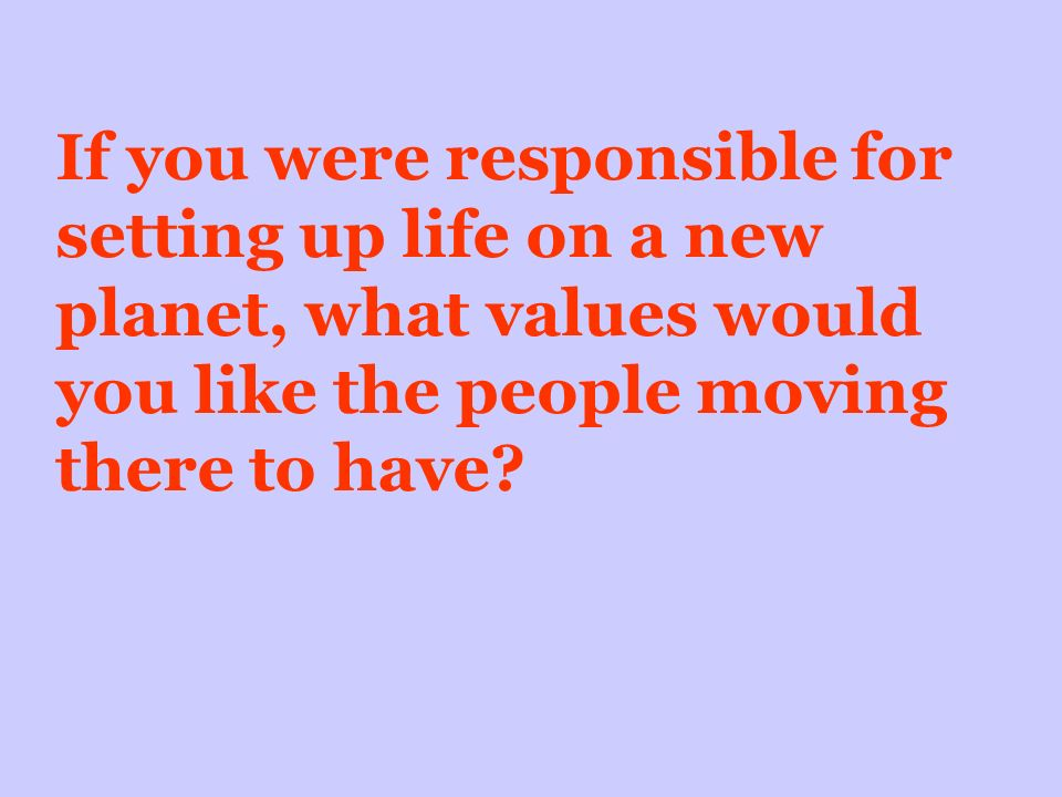 If you were responsible for setting up life on a new planet, what values would you like the people moving there to have