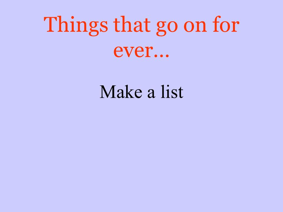 Things that go on for ever… Make a list
