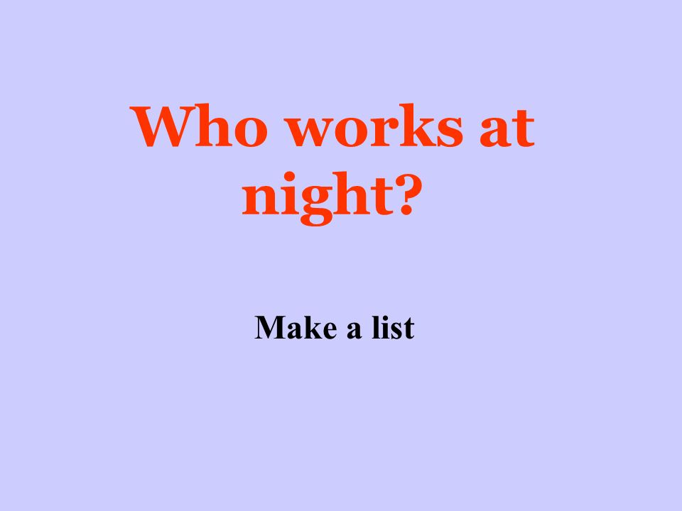 Who works at night Make a list