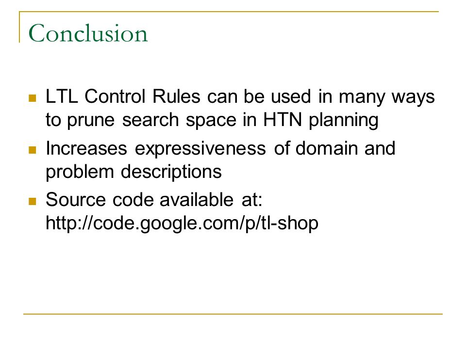 Conclusion LTL Control Rules can be used in many ways to prune search space in HTN planning Increases expressiveness of domain and problem descriptions Source code available at: