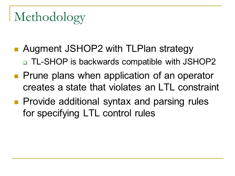 Methodology Augment JSHOP2 with TLPlan strategy TL-SHOP is backwards compatible with JSHOP2 Prune plans when application of an operator creates a stat