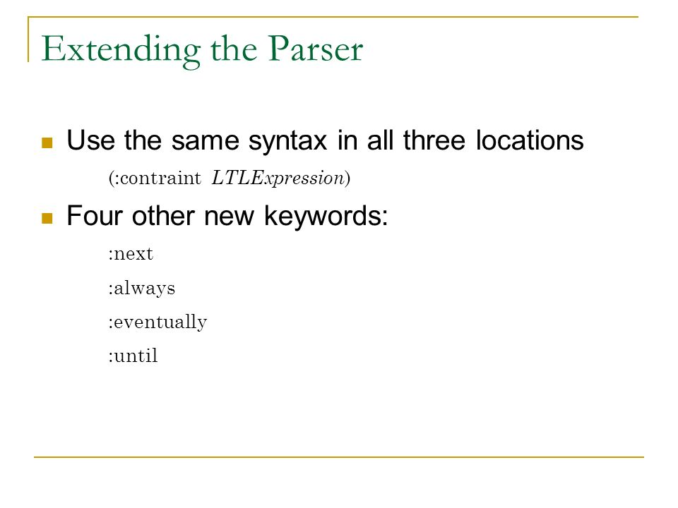 Extending the Parser Use the same syntax in all three locations (:contraint LTLExpression ) Four other new keywords: :next :always :eventually :until