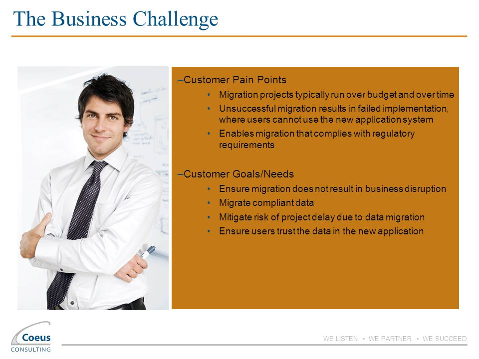 WE LISTEN WE PARTNER WE SUCCEED The Business Challenge –Customer Pain Points Migration projects typically run over budget and over time Unsuccessful m