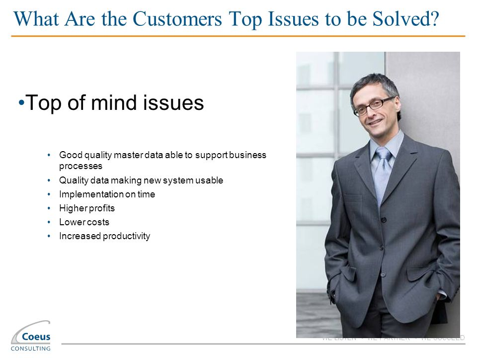 WE LISTEN WE PARTNER WE SUCCEED What Are the Customers Top Issues to be Solved? Top of mind issues Good quality master data able to support business p
