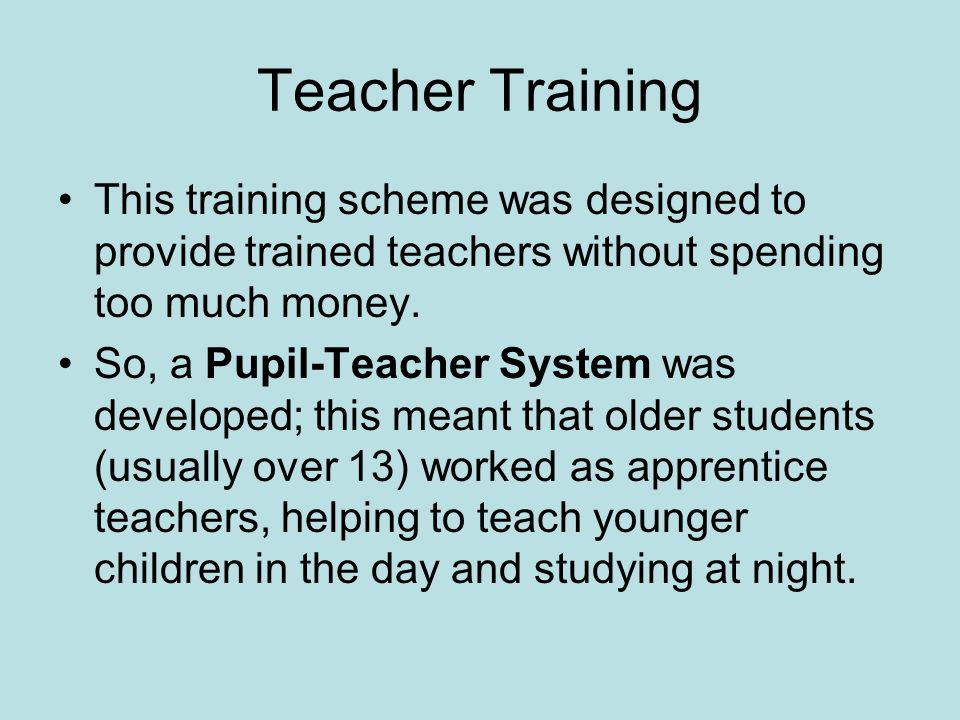 Teacher Training This training scheme was designed to provide trained teachers without spending too much money. So, a Pupil-Teacher System was develop