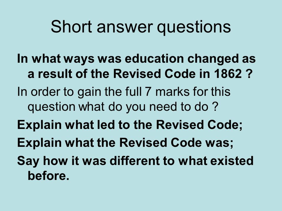 Short answer questions In what ways was education changed as a result of the Revised Code in 1862 ? In order to gain the full 7 marks for this questio