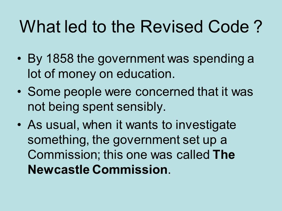 What led to the Revised Code ? By 1858 the government was spending a lot of money on education. Some people were concerned that it was not being spent