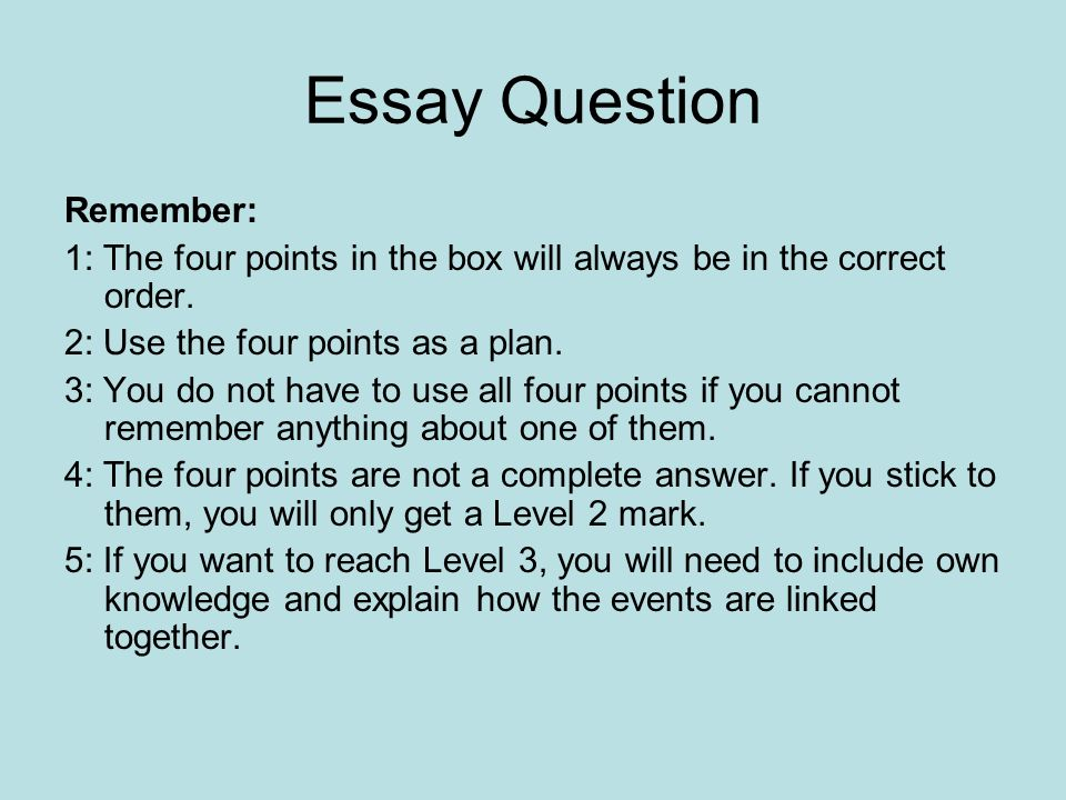 Essay Question Remember: 1: The four points in the box will always be in the correct order. 2: Use the four points as a plan. 3: You do not have to us