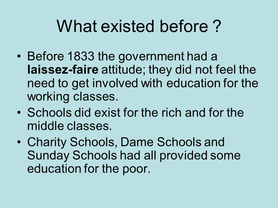 What existed before ? Before 1833 the government had a laissez-faire attitude; they did not feel the need to get involved with education for the worki