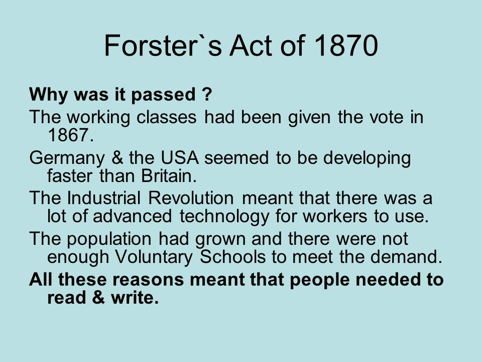 Forster`s Act of 1870 Why was it passed ? The working classes had been given the vote in 1867. Germany & the USA seemed to be developing faster than B