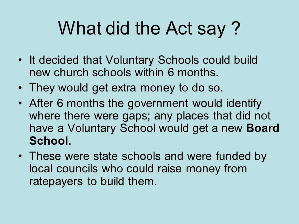 What did the Act say ? It decided that Voluntary Schools could build new church schools within 6 months. They would get extra money to do so. After 6
