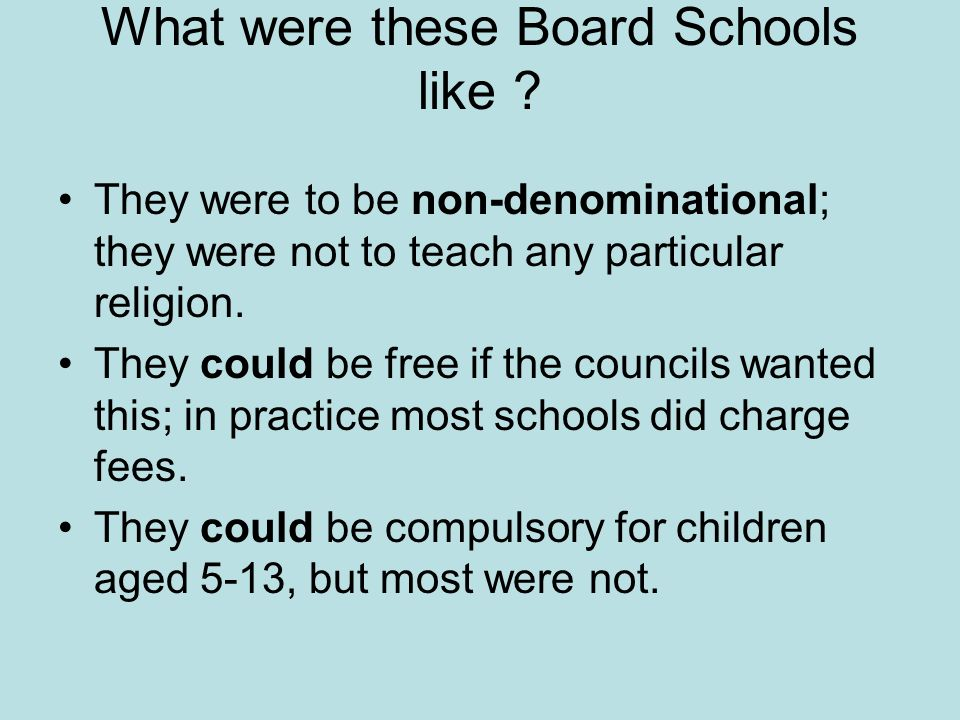 What were these Board Schools like ? They were to be non-denominational; they were not to teach any particular religion. They could be free if the cou