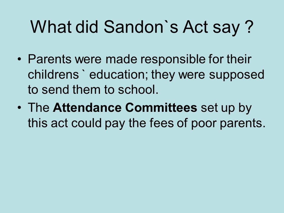 What did Sandon`s Act say ? Parents were made responsible for their childrens ` education; they were supposed to send them to school. The Attendance C