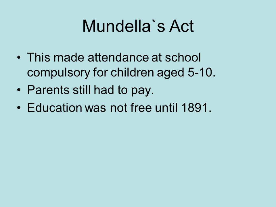 Mundella`s Act This made attendance at school compulsory for children aged 5-10. Parents still had to pay. Education was not free until 1891.