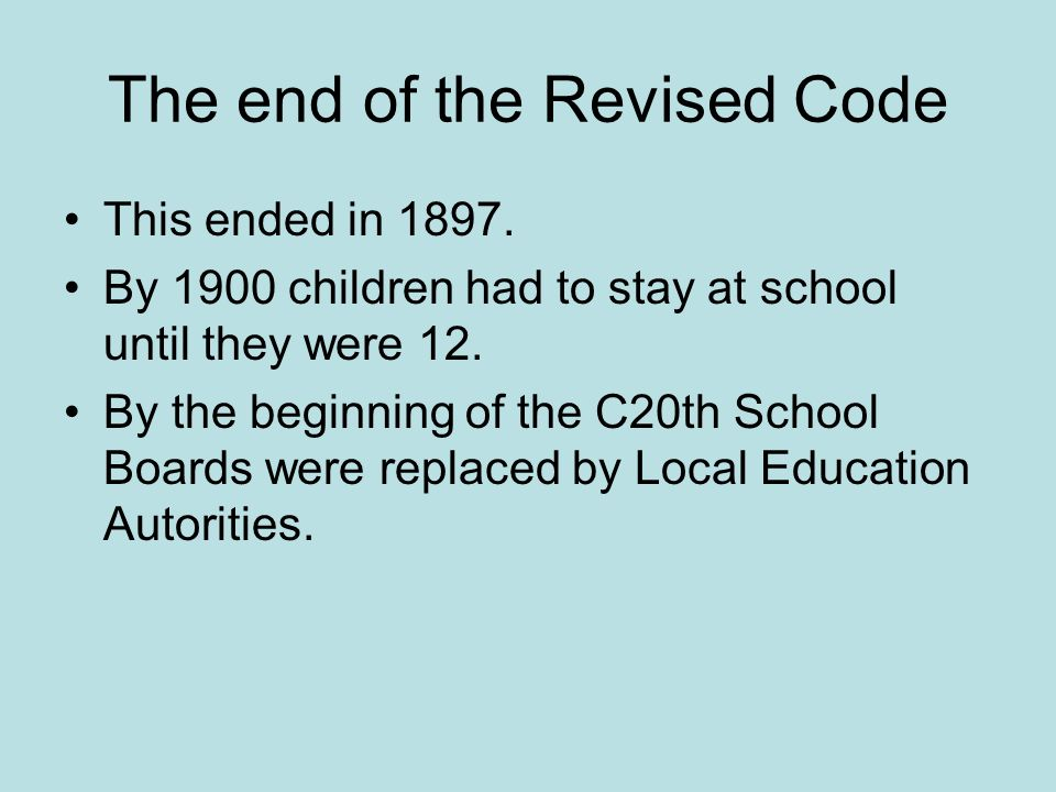 The end of the Revised Code This ended in 1897. By 1900 children had to stay at school until they were 12. By the beginning of the C20th School Boards