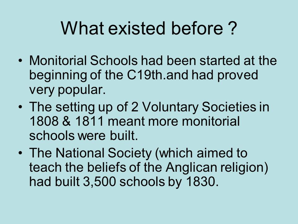 What existed before ? Monitorial Schools had been started at the beginning of the C19th.and had proved very popular. The setting up of 2 Voluntary Soc