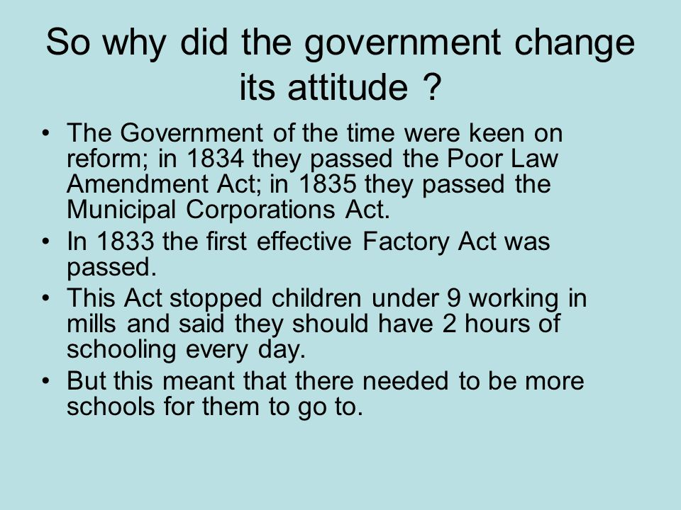 So why did the government change its attitude ? The Government of the time were keen on reform; in 1834 they passed the Poor Law Amendment Act; in 183