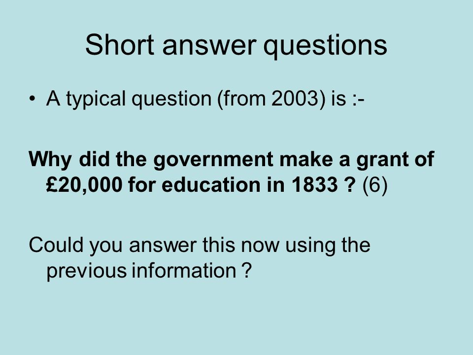 Short answer questions A typical question (from 2003) is :- Why did the government make a grant of £20,000 for education in 1833 ? (6) Could you answe