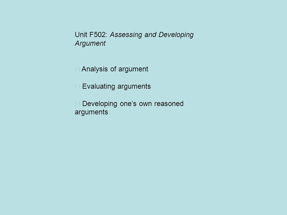 Unit F502: Assessing and Developing Argument Analysis of argument Evaluating arguments Developing ones own reasoned arguments
