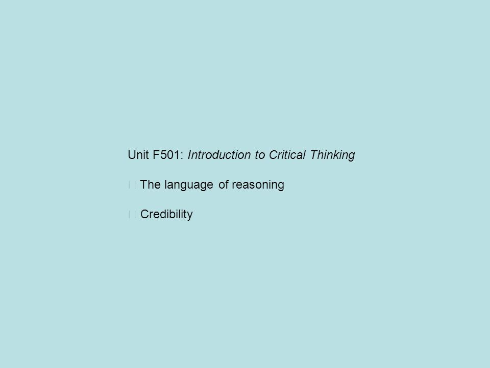 Unit F501: Introduction to Critical Thinking The language of reasoning Credibility