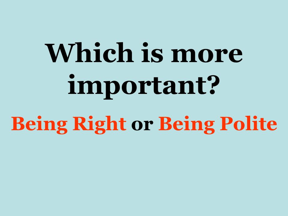 Which is more important? Being Right or Being Polite
