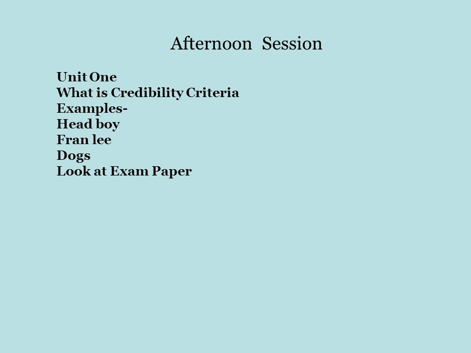 Afternoon Session Unit One What is Credibility Criteria Examples- Head boy Fran lee Dogs Look at Exam Paper