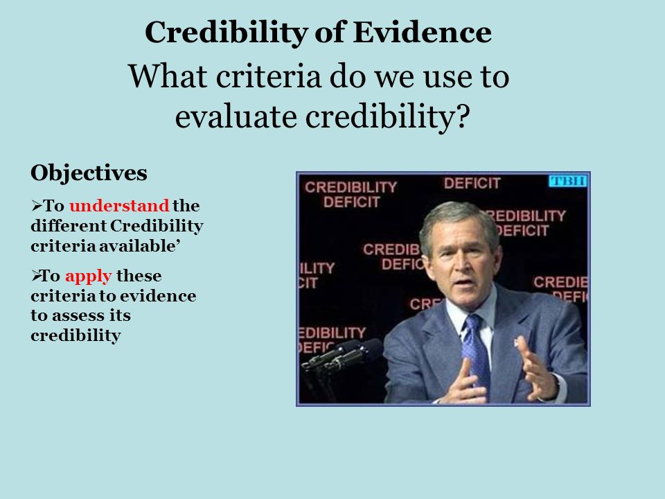 Credibility of Evidence Objectives To understand the different Credibility criteria available To apply these criteria to evidence to assess its credib