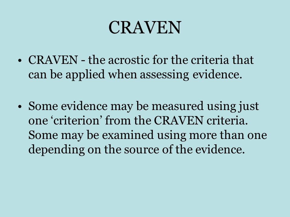 CRAVEN CRAVEN - the acrostic for the criteria that can be applied when assessing evidence. Some evidence may be measured using just one criterion from