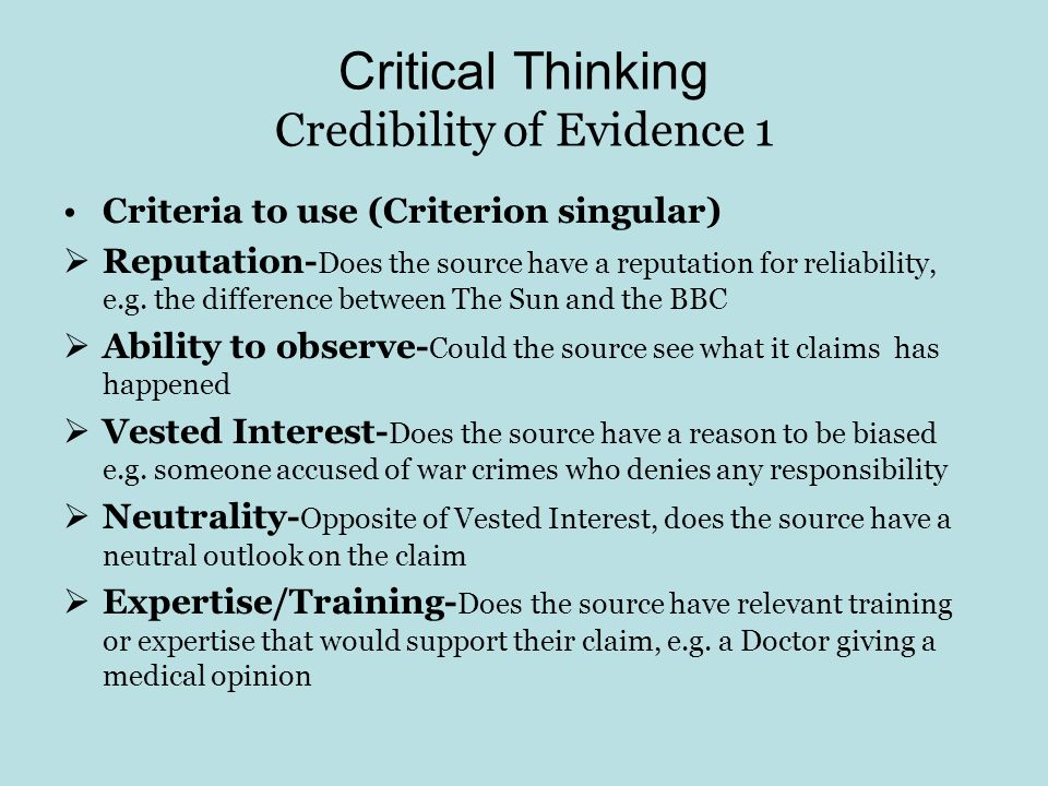 Critical Thinking Credibility of Evidence 1 Criteria to use (Criterion singular) Reputation- Does the source have a reputation for reliability, e.g. t