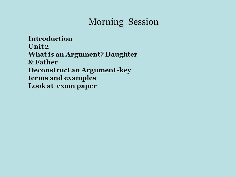 Morning Session Introduction Unit 2 What is an Argument? Daughter & Father Deconstruct an Argument -key terms and examples Look at exam paper