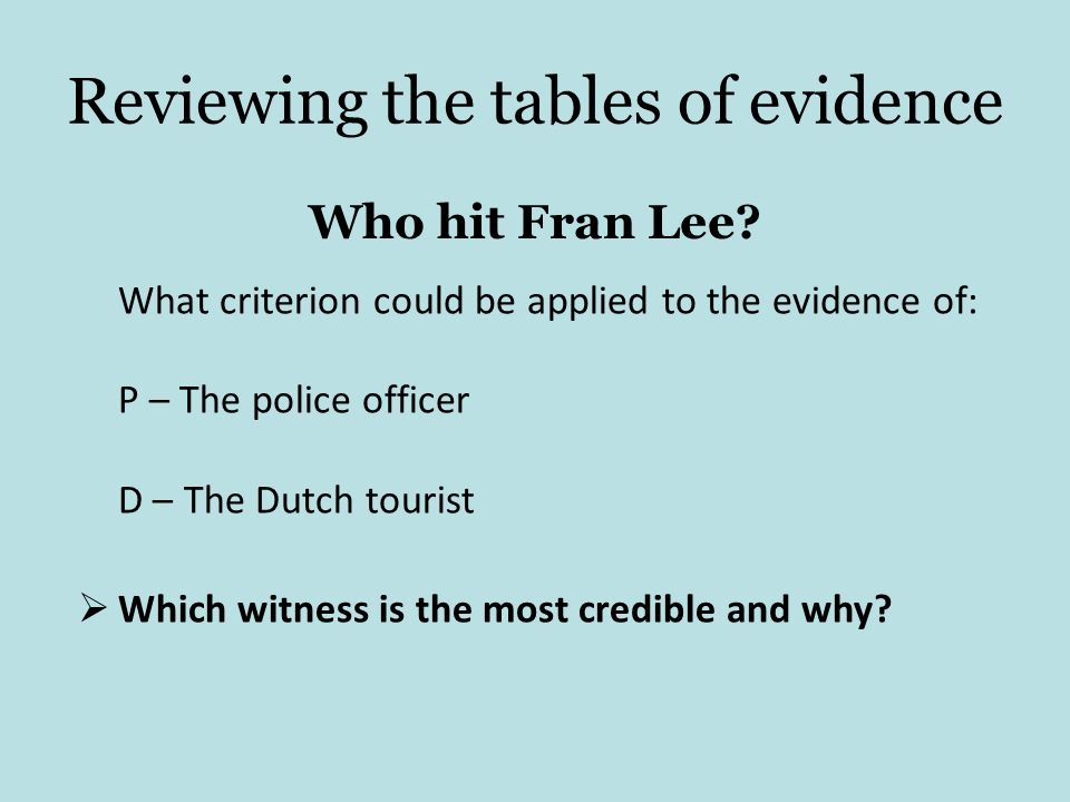 Reviewing the tables of evidence Who hit Fran Lee? What criterion could be applied to the evidence of: P – The police officer D – The Dutch tourist Wh