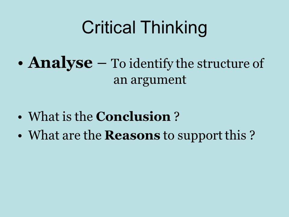 Critical Thinking Analyse – To identify the structure of an argument What is the Conclusion ? What are the Reasons to support this ?